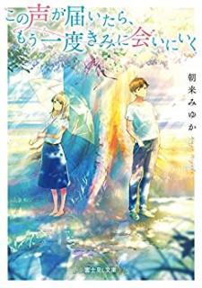 [Novel] Kono Koe ga Todoitara mo Ichido Kimi ni Aini Iku (この声が届いたら、もう一度きみに会いにいく)